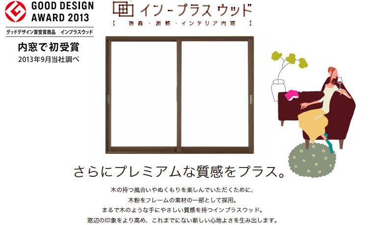 GOOD DESIGN AWARD 2013 グッドデザイン賞受賞商品 インプラスウッド。内窓で初受賞(2013年9月当社調べ)。 さらにプレミアムな質感をプラス。木の持つ風合いやぬくもりを楽しんでいただくために、木粉をフレームの素材の一部として採用。まるで木のような手にやさしい質感を持つインプラスウッド。窓辺の印象をより高め、これまでにない新しい心地よさを生み出します。